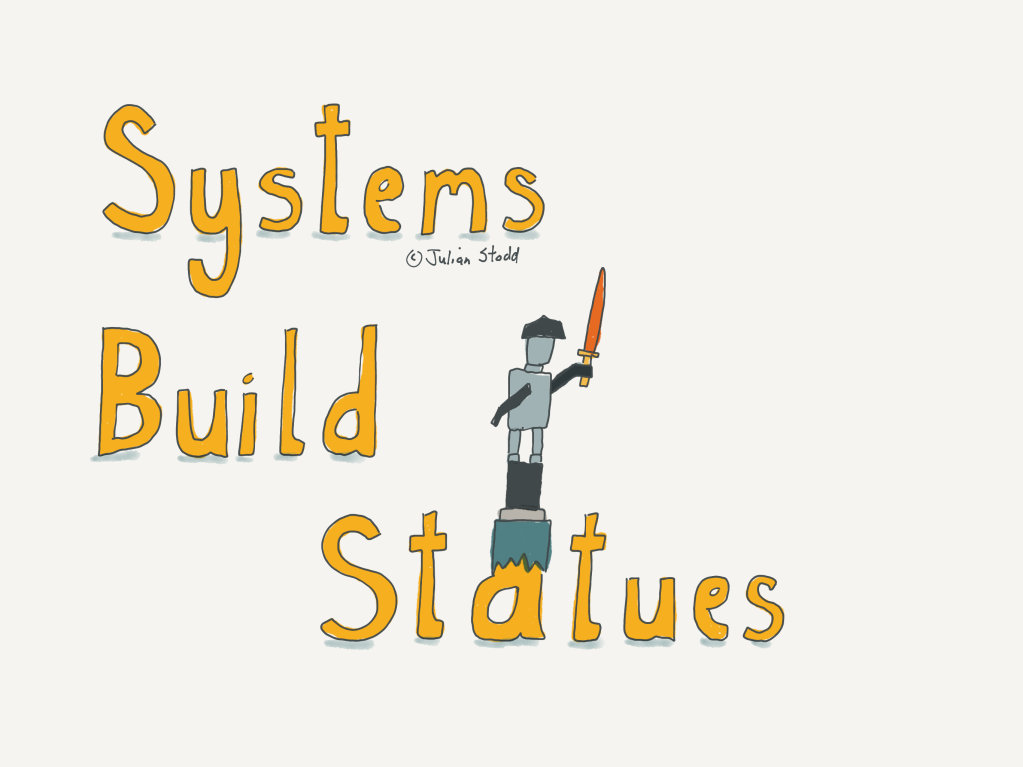 Systems Build Statues There are rewards, within many Organisational systems, for building Statues: monumental and megalithic structures. Procuring new systems, creating new products or services, or stripping out cost and complexity. But there are relatively fewer rewards for self reflection after the event: to question your own action, to challenge the newly established dogma, to vandalise the statue that you yourself caused to be built. Perhaps part of an Organisation becoming Dynamic is the ability to decouple power and pride: to reward the curiosity as much as the completion. Or we run the risk of locking in legacy structures, and failing to create the space, or permission, for the new.